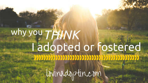 why you THINK I adopted or fostered