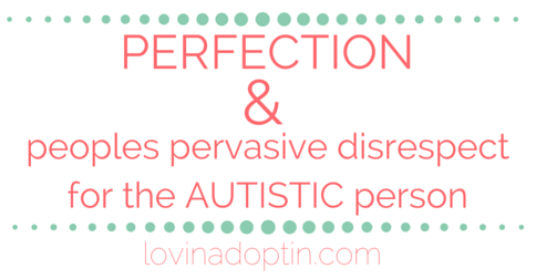 Perfection & peoples pervasive disrespect for the autistic person
